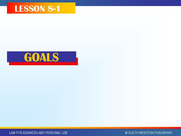 LESSON 8 -1 GOALS LAW FOR BUSINESS AND PERSONAL USE © SOUTH-WESTERN PUBLISHING
