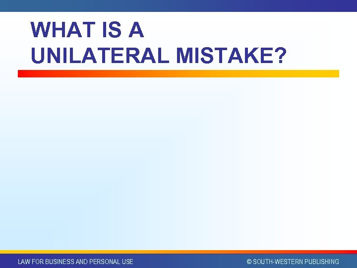 WHAT IS A UNILATERAL MISTAKE? LAW FOR BUSINESS AND PERSONAL USE © SOUTH-WESTERN PUBLISHING