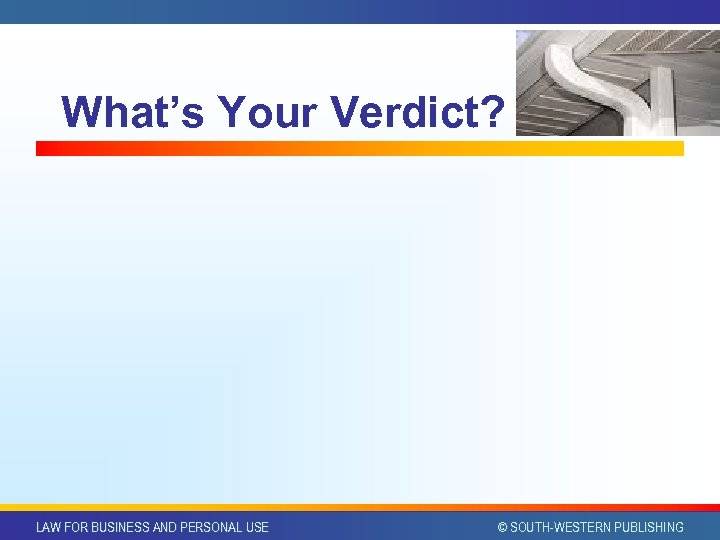 What's Your Verdict? LAW FOR BUSINESS AND PERSONAL USE © SOUTH-WESTERN PUBLISHING