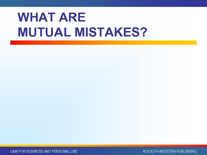 WHAT ARE MUTUAL MISTAKES? LAW FOR BUSINESS AND PERSONAL USE © SOUTH-WESTERN PUBLISHING