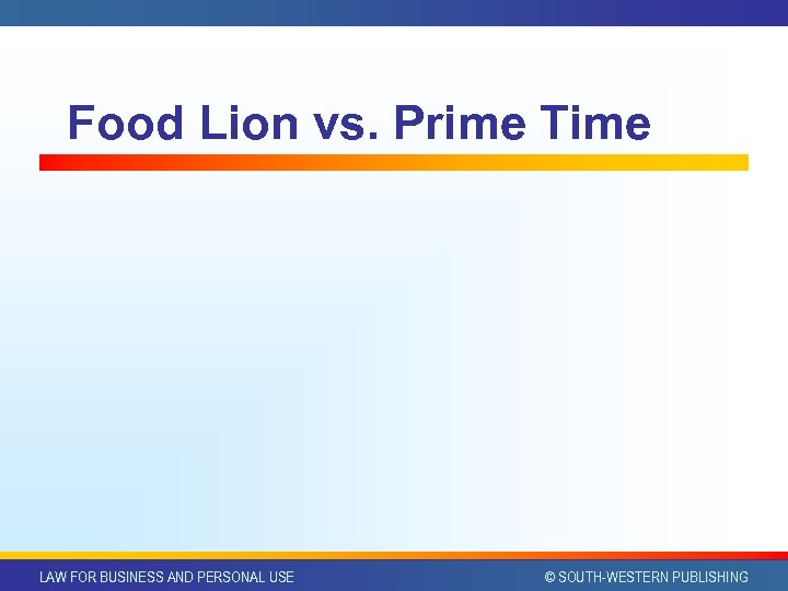 Food Lion vs. Prime Time LAW FOR BUSINESS AND PERSONAL USE © SOUTH-WESTERN PUBLISHING