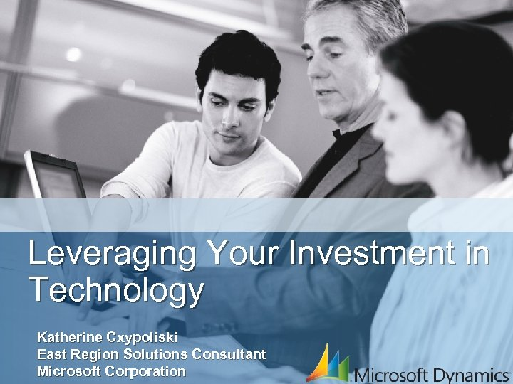 Leveraging Your Investment in Technology Katherine Cxypoliski East Region Solutions Consultant Microsoft Corporation