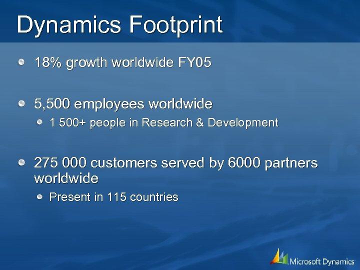 Dynamics Footprint 18% growth worldwide FY 05 5, 500 employees worldwide 1 500+ people