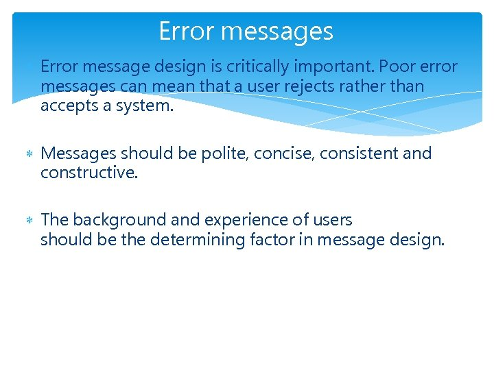 Error messages Error message design is critically important. Poor error messages can mean that