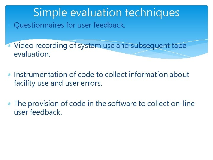 Simple evaluation techniques Questionnaires for user feedback. Video recording of system use and subsequent