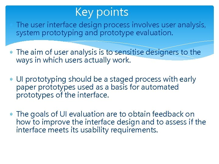 Key points The user interface design process involves user analysis, system prototyping and prototype