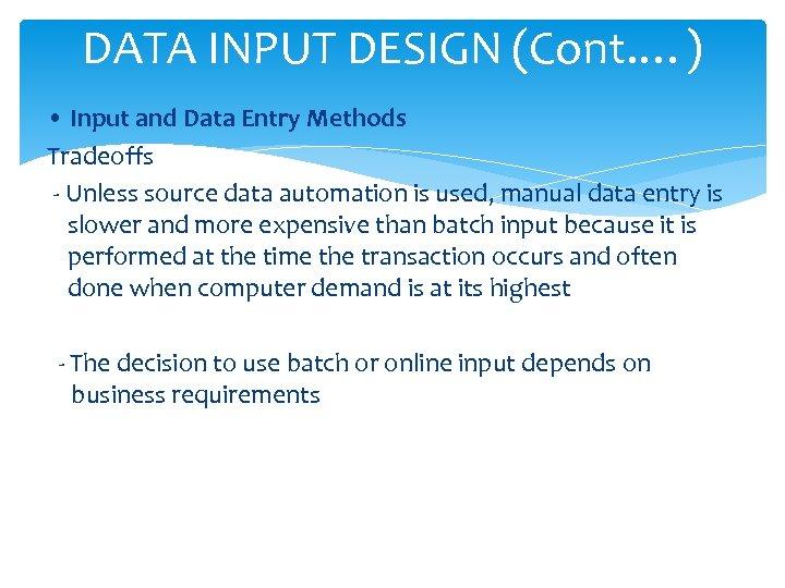 DATA INPUT DESIGN (Cont. …) • Input and Data Entry Methods Tradeoffs - Unless