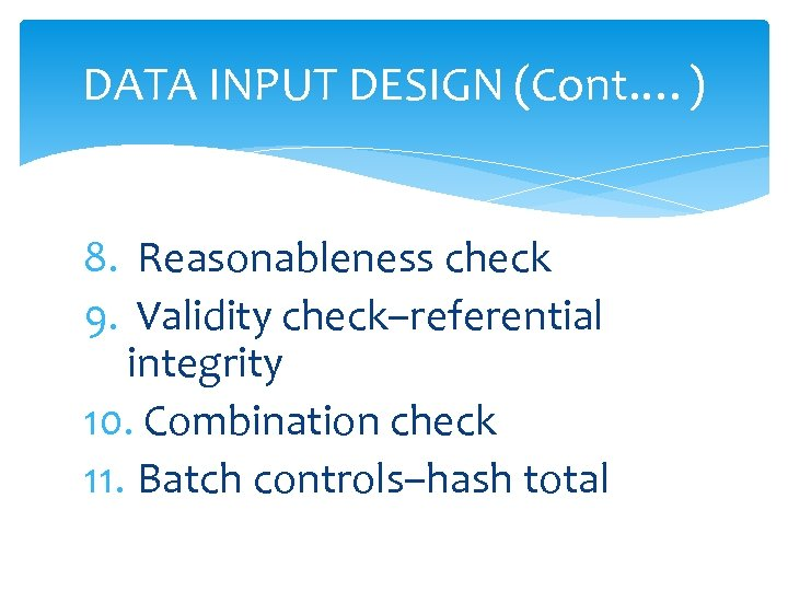 DATA INPUT DESIGN (Cont. …) 8. Reasonableness check 9. Validity check–referential integrity 10. Combination