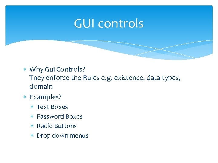 GUI controls Why Gui Controls? They enforce the Rules e. g. existence, data types,