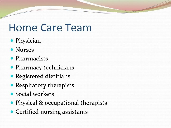 Home Care Team Physician Nurses Pharmacists Pharmacy technicians Registered dietitians Respiratory therapists Social workers