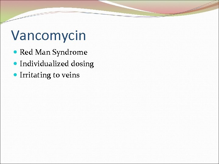Vancomycin Red Man Syndrome Individualized dosing Irritating to veins