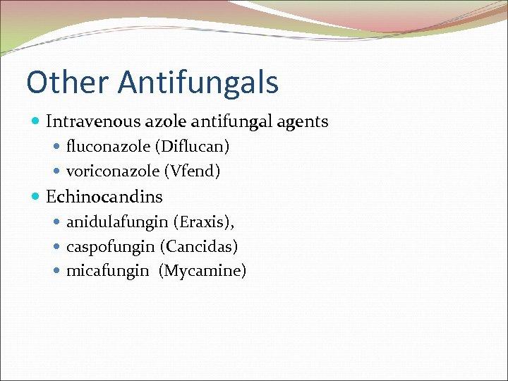Other Antifungals Intravenous azole antifungal agents fluconazole (Diflucan) voriconazole (Vfend) Echinocandins anidulafungin (Eraxis), caspofungin