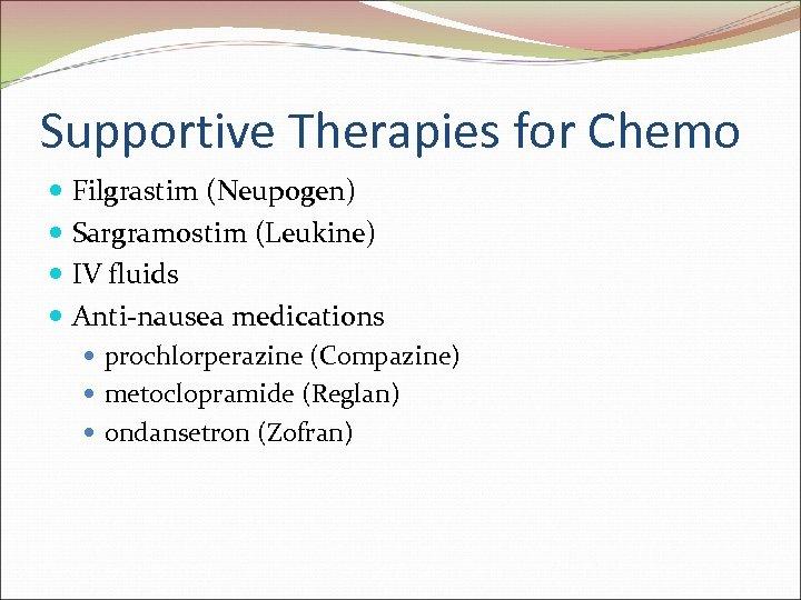 Supportive Therapies for Chemo Filgrastim (Neupogen) Sargramostim (Leukine) IV fluids Anti-nausea medications prochlorperazine (Compazine)