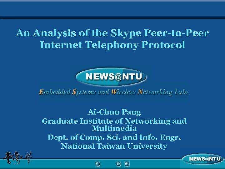 An Analysis of the Skype Peer-to-Peer Internet Telephony Protocol Ai-Chun Pang Graduate Institute of