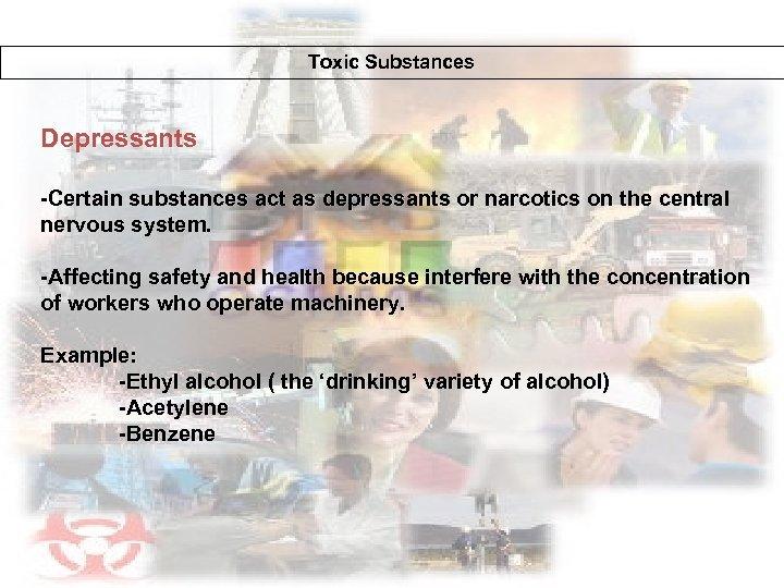 Toxic Substances Depressants -Certain substances act as depressants or narcotics on the central nervous