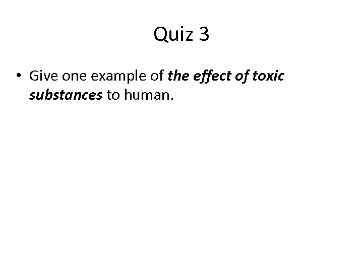 Quiz 3 • Give one example of the effect of toxic substances to human.