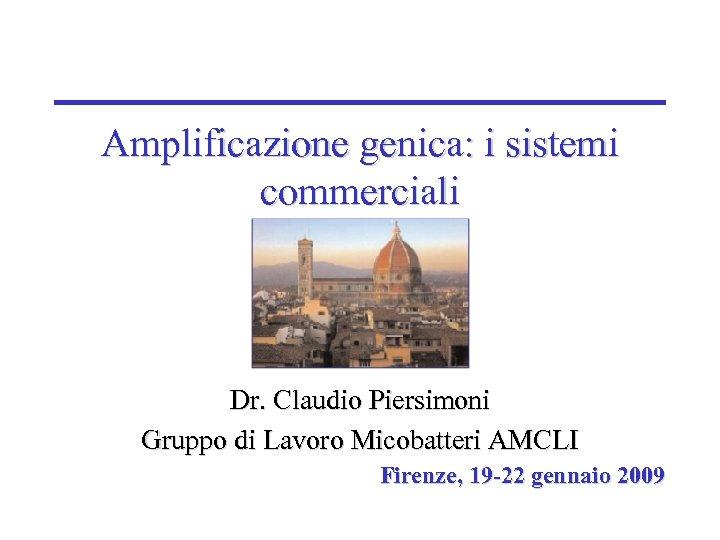 Amplificazione genica: i sistemi commerciali Dr. Claudio Piersimoni Gruppo di Lavoro Micobatteri AMCLI Firenze,
