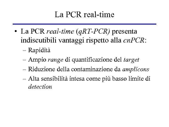 La PCR real-time • La PCR real-time (q. RT-PCR) presenta indiscutibili vantaggi rispetto alla