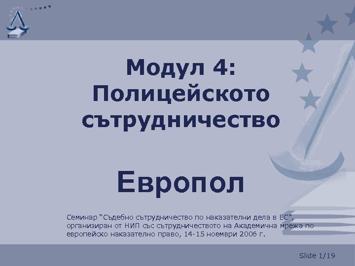 """Модул 4: Полицейското сътрудничество Европол Семинар """"Съдебно сътрудничество по наказателни дела в ЕС"""", организиран"""