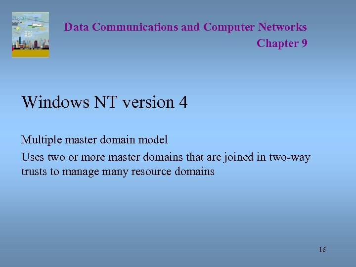 Data Communications and Computer Networks Chapter 9 Windows NT version 4 Multiple master domain