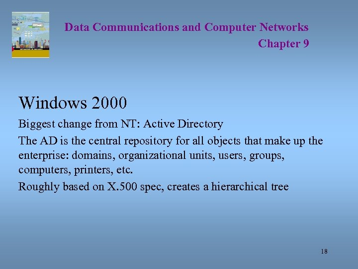 Data Communications and Computer Networks Chapter 9 Windows 2000 Biggest change from NT: Active