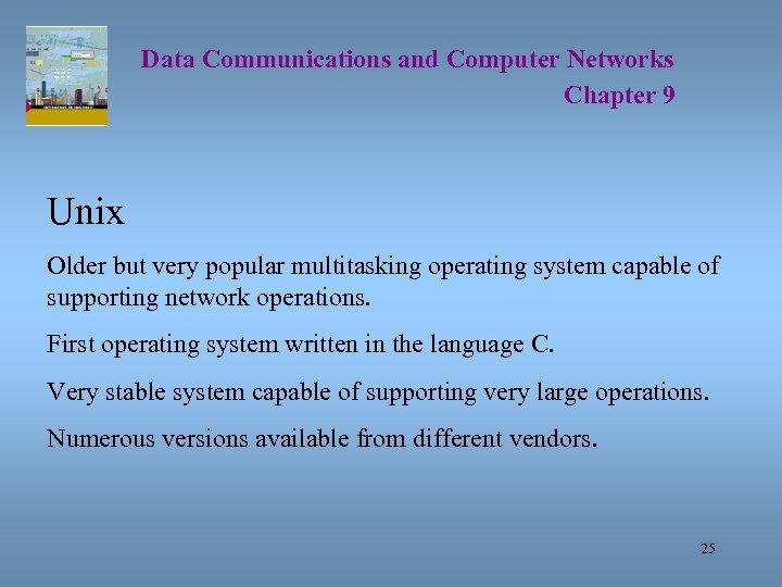 Data Communications and Computer Networks Chapter 9 Unix Older but very popular multitasking operating