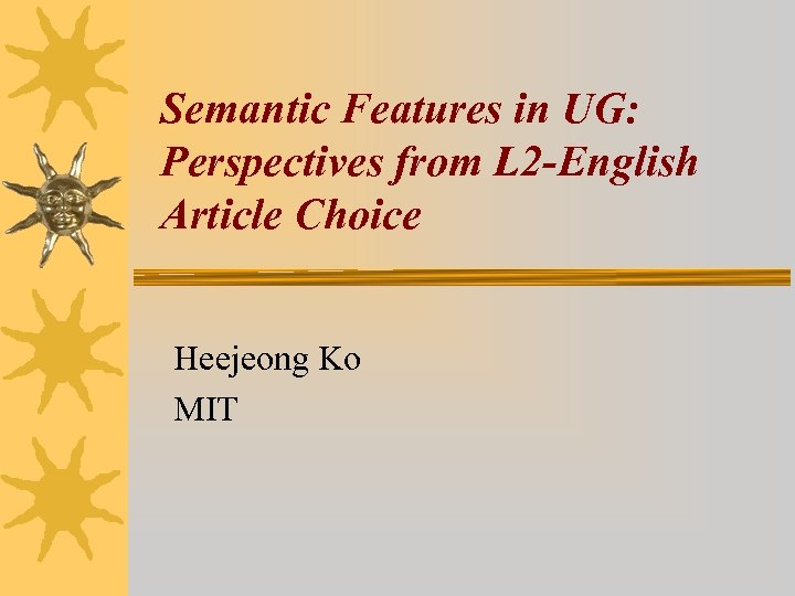 Semantic Features in UG: Perspectives from L 2 -English Article Choice Heejeong Ko MIT