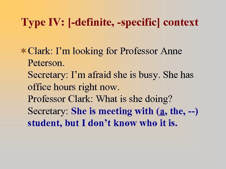 Type IV: [-definite, -specific] context ¬Clark: I'm looking for Professor Anne Peterson. Secretary: I'm