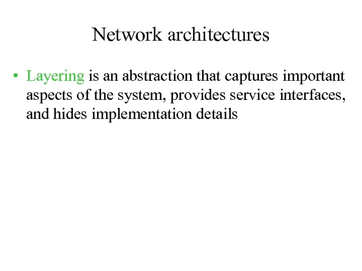Network architectures • Layering is an abstraction that captures important aspects of the system,