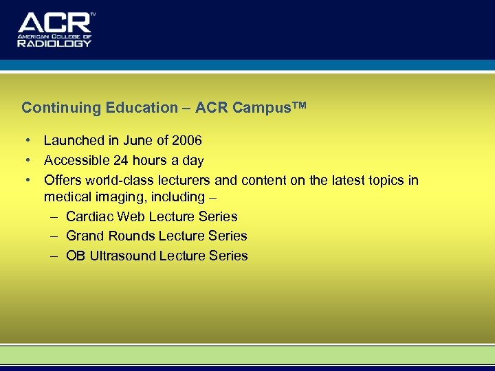 Continuing Education – ACR Campus. TM • Launched in June of 2006 • Accessible