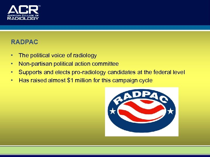 RADPAC • • The political voice of radiology Non-partisan political action committee Supports and