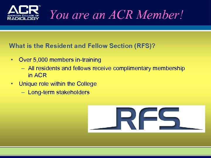 You are an ACR Member! What is the Resident and Fellow Section (RFS)? •