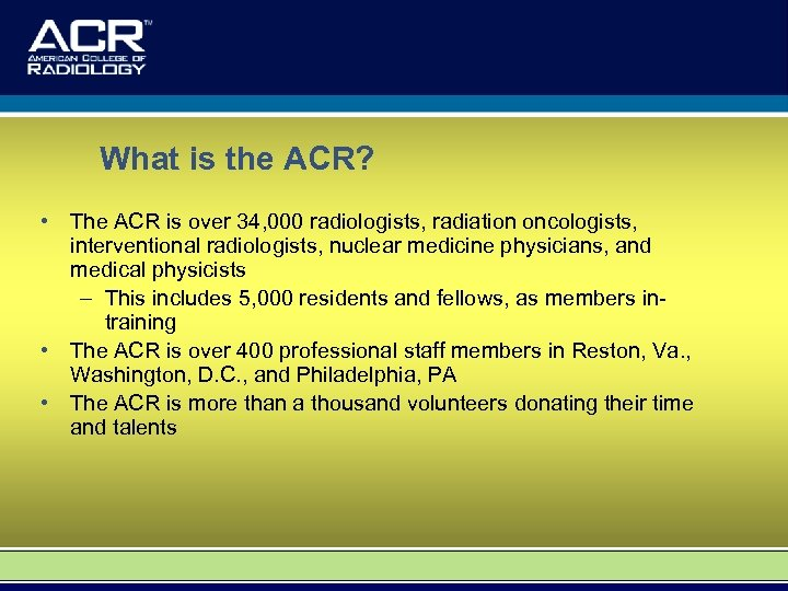 What is the ACR? • The ACR is over 34, 000 radiologists, radiation oncologists,
