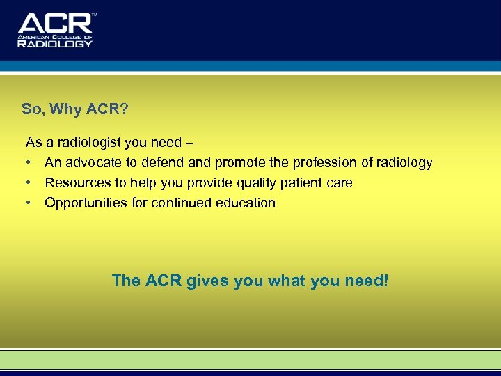 So, Why ACR? As a radiologist you need – • An advocate to defend