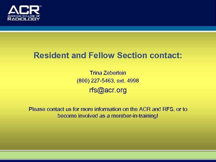 Resident and Fellow Section contact: Trina Zeberlein (800) 227 -5463, ext. 4998 rfs@acr. org