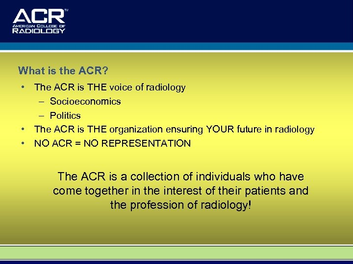What is the ACR? • The ACR is THE voice of radiology – Socioeconomics