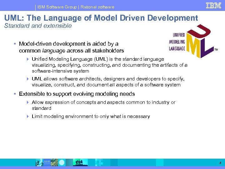 IBM Software Group   Rational software UML: The Language of Model Driven Development Standard
