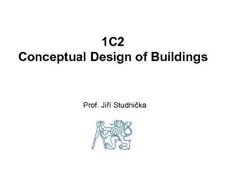 1 C 2 Conceptual Design of Buildings Prof. Jiří Studnička