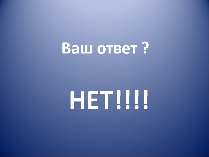 Ваш ответ ? НЕТ!!!!