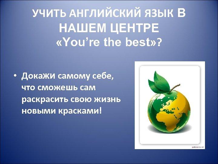 УЧИТЬ АНГЛИЙСКИЙ ЯЗЫК В НАШЕМ ЦЕНТРЕ «You're the best» ? • Докажи самому себе,