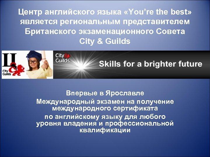Центр английского языка «You're the best» является региональным представителем Британского экзаменационного Совета City &