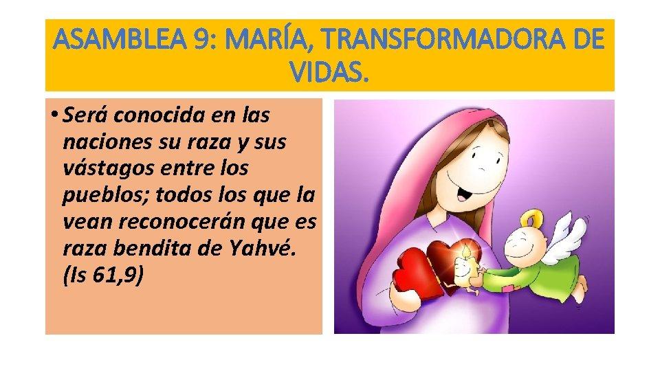 ASAMBLEA 9: MARÍA, TRANSFORMADORA DE VIDAS. • Será conocida en las naciones su raza