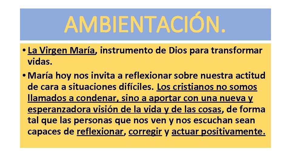AMBIENTACIÓN. • La Virgen María, instrumento de Dios para transformar vidas. • María hoy