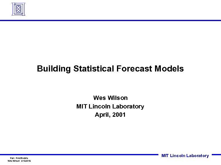 Building Statistical Forecast Models Wes Wilson MIT Lincoln Laboratory April, 2001 Stat. Fcst. Models