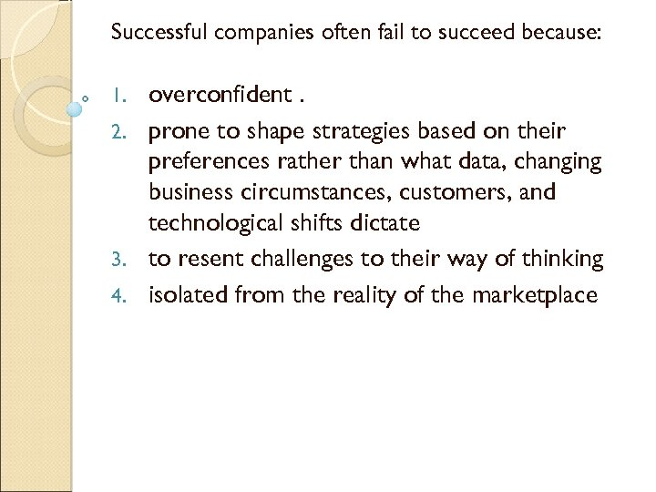 Successful companies often fail to succeed because: overconfident. 2. prone to shape strategies based