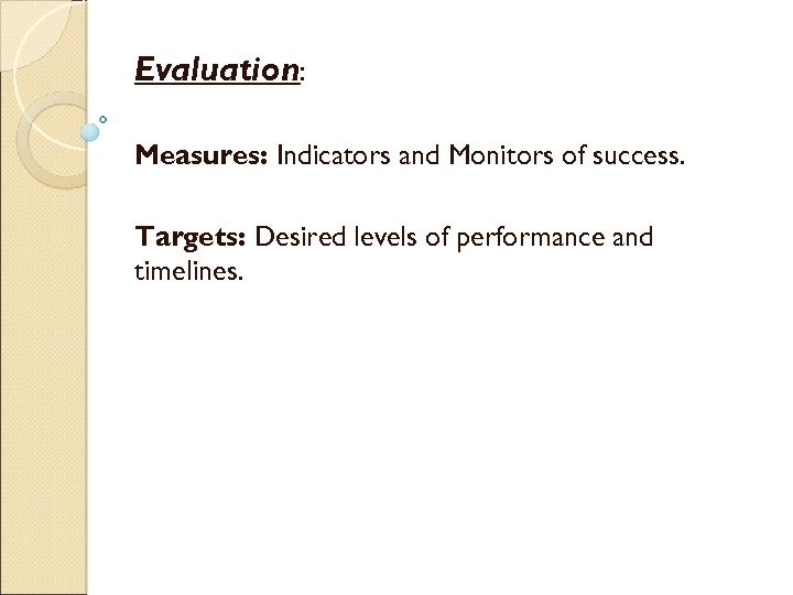 Evaluation: Measures: Indicators and Monitors of success. Targets: Desired levels of performance and timelines.