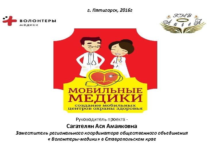 г. Пятигорск, 2016 г Руководитель проекта - Сагателян Ася Амаяковна Заместитель регионального координатора общественного