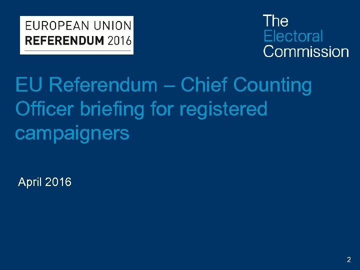 EU Referendum – Chief Counting Officer briefing for registered campaigners April 2016 2