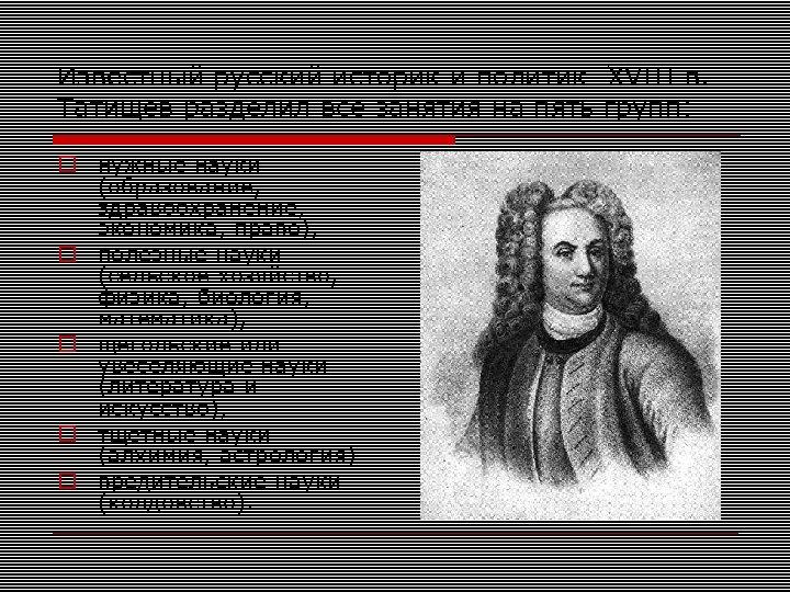 Известный русский историк и политик XVIII в. Татищев разделил все занятия на пять групп: