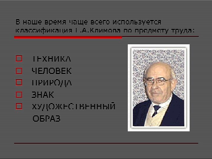 В наше время чаще всего используется классификация Е. А. Климова по предмету труда: ТЕХНИКА